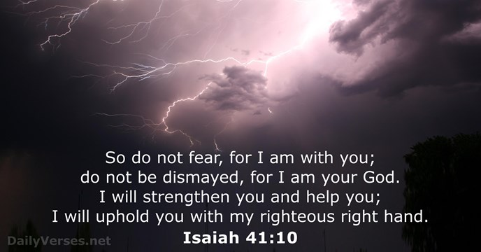 So do not fear, for I am with you; do not be… Isaiah 41:10