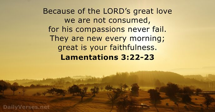 Because of the Lord's great love we are not consumed, for his… Lamentations 3:22-23