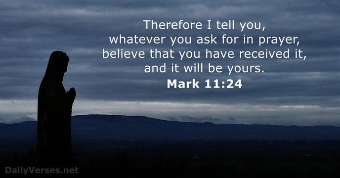 Therefore I tell you, whatever you ask for in prayer, believe that… Mark 11:24