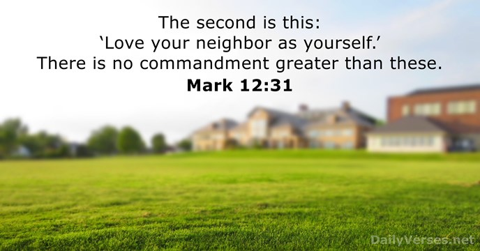 The second is this: 'Love your neighbor as yourself.' There is no… Mark 12:31