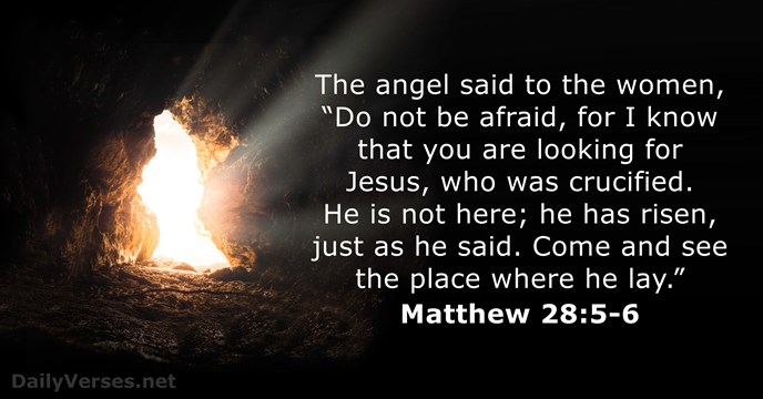 "The angel said to the women, ""Do not be afraid, for I… Matthew 28:5-6"