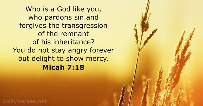 Who is a God like you, who pardons sin and forgives the… Micah 7:18