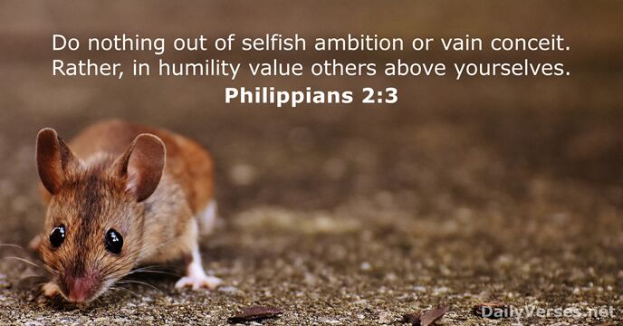 Do nothing out of selfish ambition or vain conceit. Rather, in humility… Philippians 2:3
