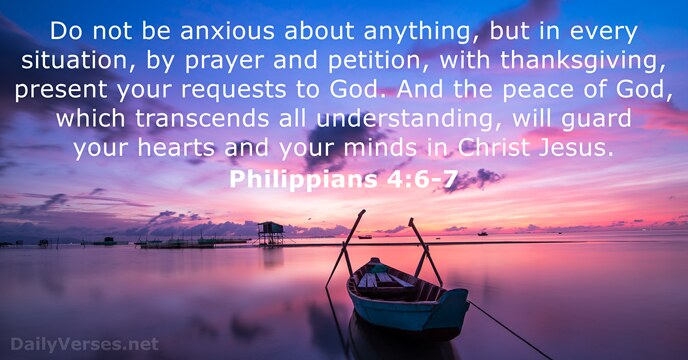 Do not be anxious about anything, but in every situation, by prayer… Philippians 4:6-7