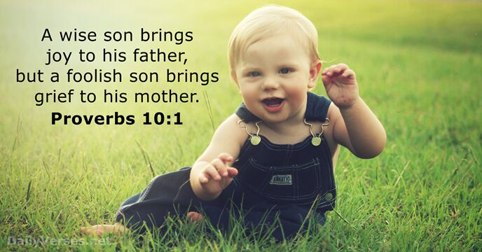 A wise son brings joy to his father, but a foolish son… Proverbs 10:1