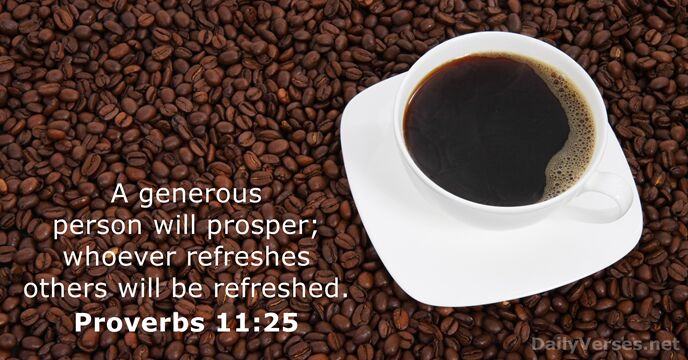 A generous person will prosper; whoever refreshes others will be refreshed. Proverbs 11:25