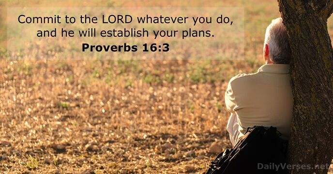 Commit to the Lord whatever you do, and he will establish your plans. Proverbs 16:3