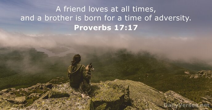 A friend loves at all times, and a brother is born for… Proverbs 17:17