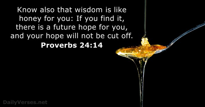 Know also that wisdom is like honey for you: If you find… Proverbs 24:14