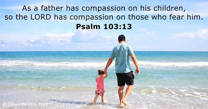 As a father has compassion on his children, so the Lord has… Psalm 103:13