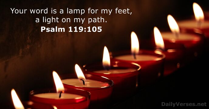 Your word is a lamp for my feet, a light on my path. Psalm 119:105
