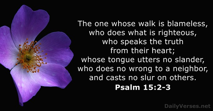 The one whose walk is blameless, who does what is righteous, who… Psalm 15:2-3