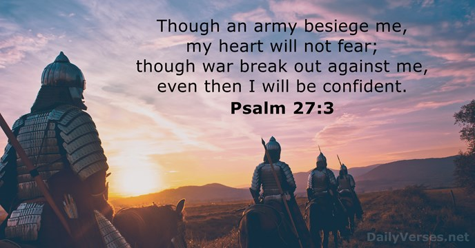 Though an army besiege me, my heart will not fear; though war… Psalm 27:3