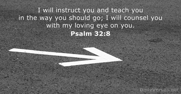 I will instruct you and teach you in the way you should… Psalm 32:8