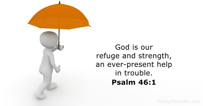 God is our refuge and strength, an ever-present help in trouble. Psalm 46:1