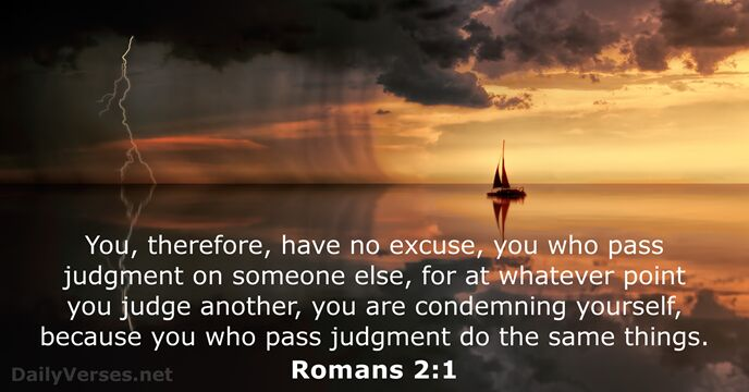 You, therefore, have no excuse, you who pass judgment on someone else… Romans 2:1