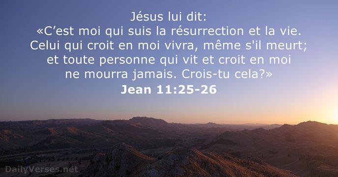 Jésus lui dit: «C'est moi qui suis la résurrection et la vie… Jean 11:25-26