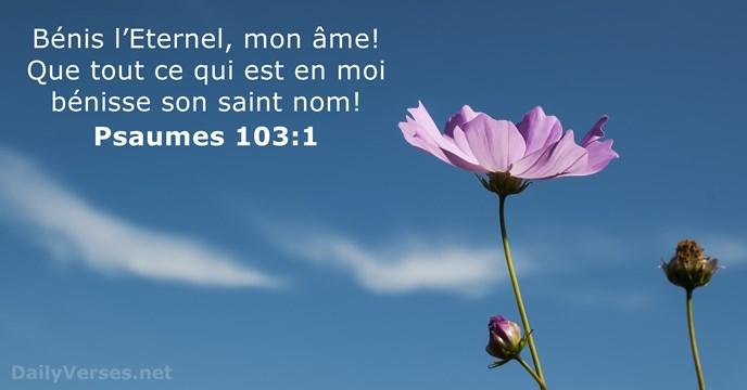 Bénis l'Eternel, mon âme! Que tout ce qui est en moi bénisse… Psaume 103:1