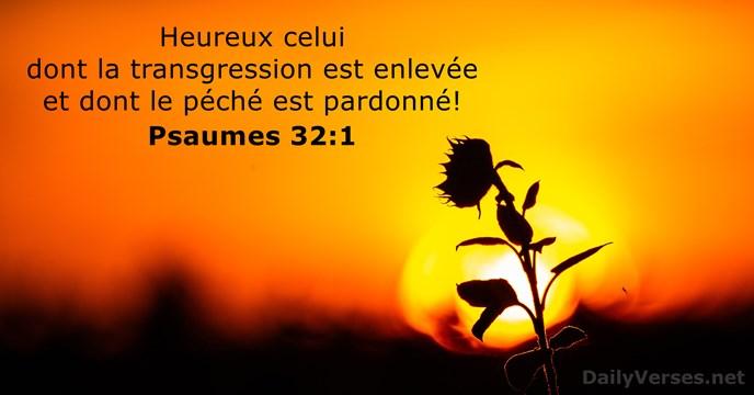Heureux celui dont la transgression est enlevée et dont le péché est pardonné! Psaume 32:1