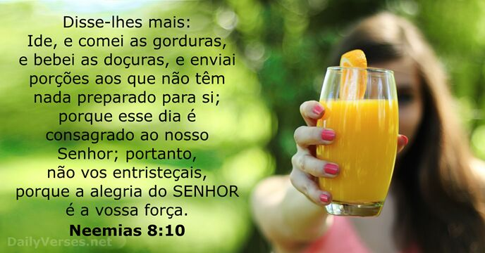 Disse-lhes mais: Ide, e comei as gorduras, e bebei as doçuras, e… Neemias 8:10